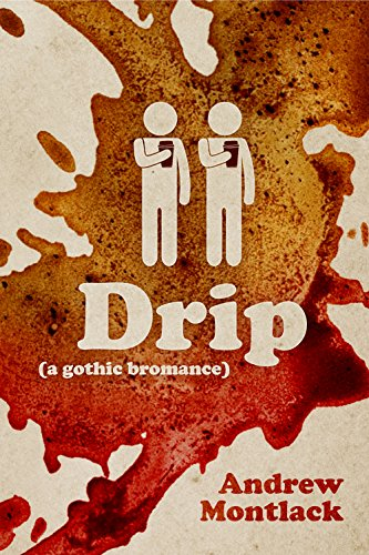 Drip: A Gothic Bromance, by Andrew Montlack